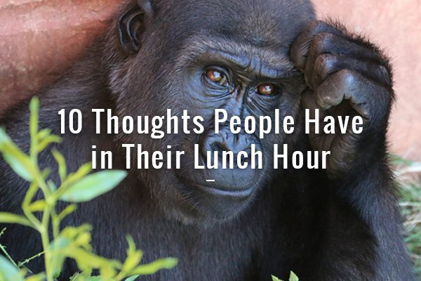 10 Thoughts People Have in THeir Lunch Hour